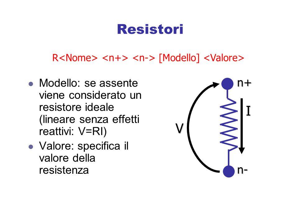 Resistori R<Nome> <n+> <n-> [Modello] <Valore> Modello: se assente viene considerato un resistore ideale (lineare senza effetti reattivi: V=RI)